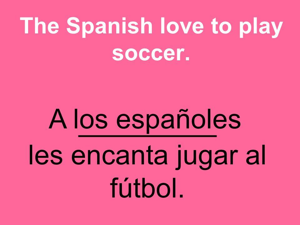 _________ les encanta jugar al fútbol. The Spanish love to play soccer. A los españoles