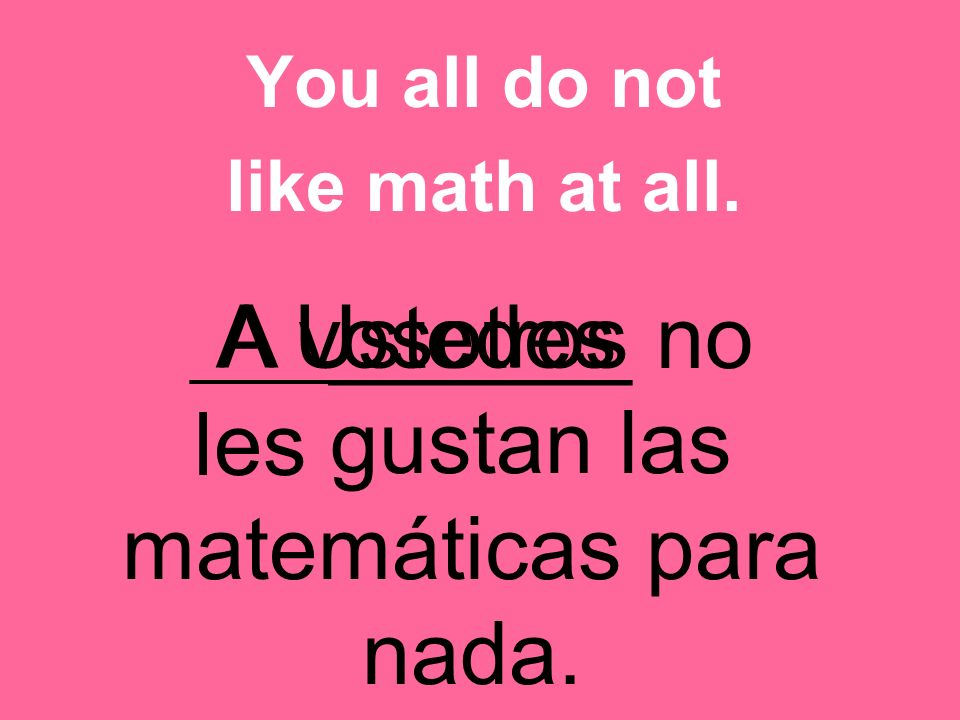 _________ no os gustan las matemáticas para nada. You all do not like math at all.