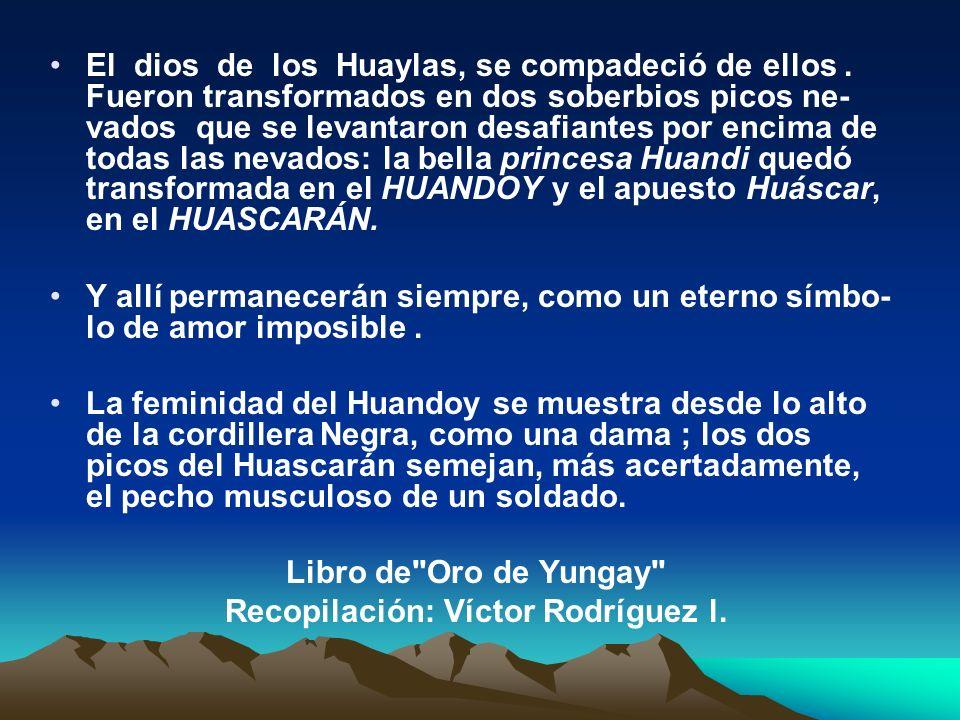 El dios de los Huaylas, se compadeció de ellos. Fueron transformados en dos soberbios picos ne- vados que se levantaron desafiantes por encima de toda