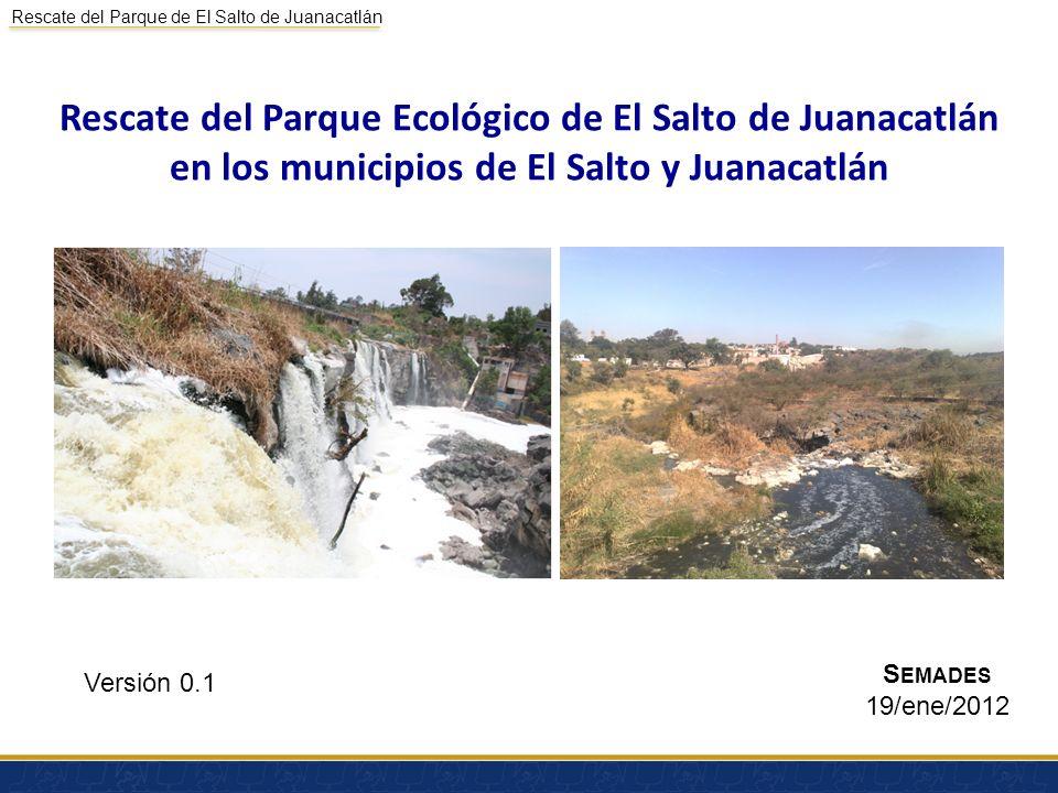 Rescate del Parque de El Salto de Juanacatlán Antecedentes ACCIONES DE CONSERVACIÓN Y PARQUES ECOLÓGICOS 1.Restauración de 107 hectáreas de la cuenca Lerma-Chapala-Santiago en torno a la Presa de El Ahogado y el Salto de Juanacatlán y su área de influencia 1.1 Rescate del parque ecológico y centro de educación ambiental de El Salto de Juanacatlán en los municipios de El Salto y Juanacatlán.