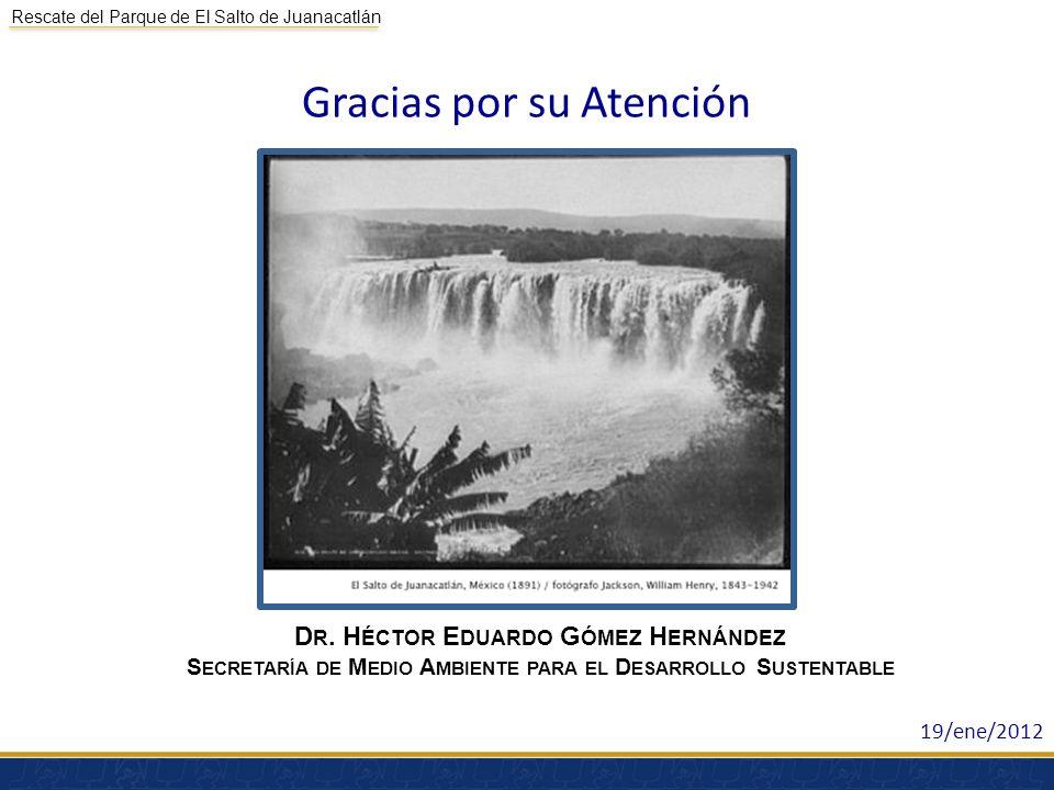 Rescate del Parque de El Salto de Juanacatlán Gracias por su Atención D R. H ÉCTOR E DUARDO G ÓMEZ H ERNÁNDEZ S ECRETARÍA DE M EDIO A MBIENTE PARA EL