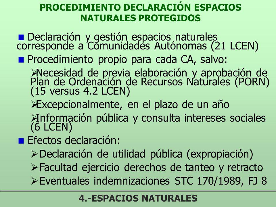 PROCEDIMIENTO DECLARACIÓN ESPACIOS NATURALES PROTEGIDOS 4.-ESPACIOS NATURALES Declaración y gestión espacios naturales corresponde a Comunidades Autónomas (21 LCEN) Procedimiento propio para cada CA, salvo: Necesidad de previa elaboración y aprobación de Plan de Ordenación de Recursos Naturales (PORN) (15 versus 4.2 LCEN) Excepcionalmente, en el plazo de un año Información pública y consulta intereses sociales (6 LCEN) Efectos declaración: Declaración de utilidad pública (expropiación) Facultad ejercicio derechos de tanteo y retracto Eventuales indemnizaciones STC 170/1989, FJ 8