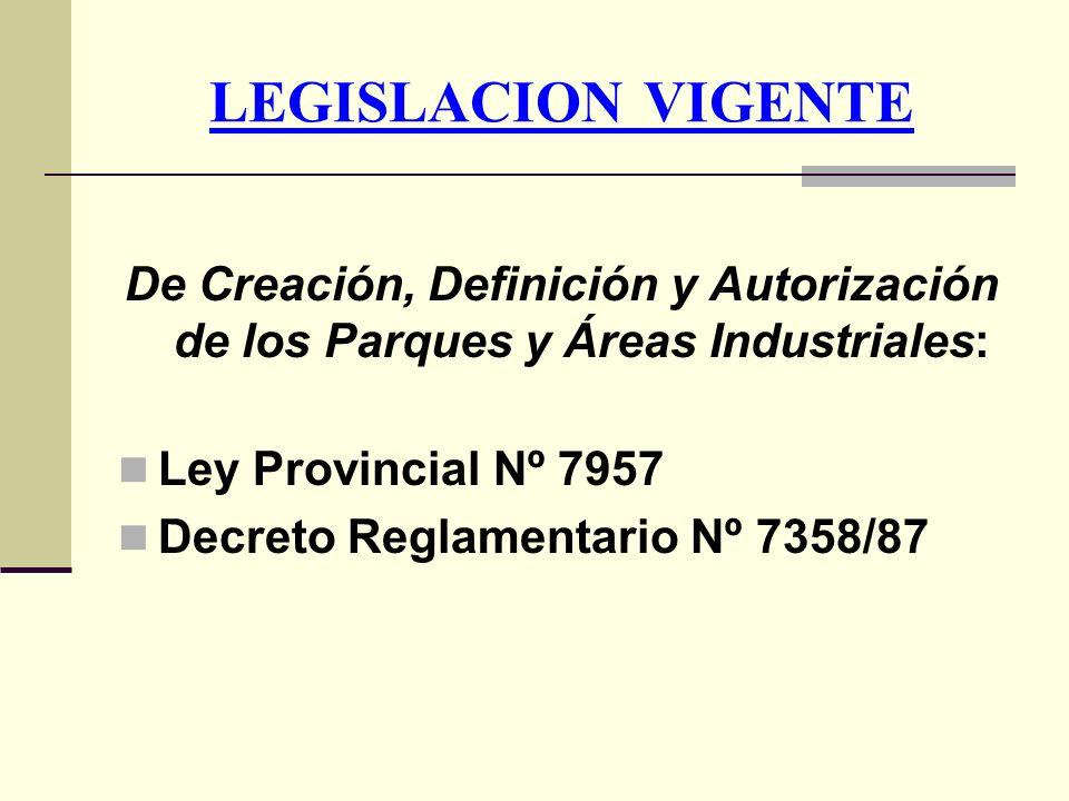 LEGISLACION VIGENTE De Creación, Definición y Autorización de los Parques y Áreas Industriales: Ley Provincial Nº 7957 Decreto Reglamentario Nº 7358/8