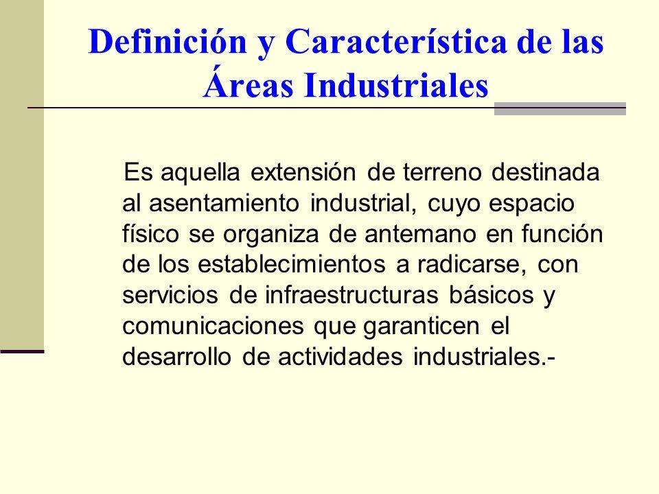 Definición y Característica de las Áreas Industriales Es aquella extensión de terreno destinada al asentamiento industrial, cuyo espacio físico se org