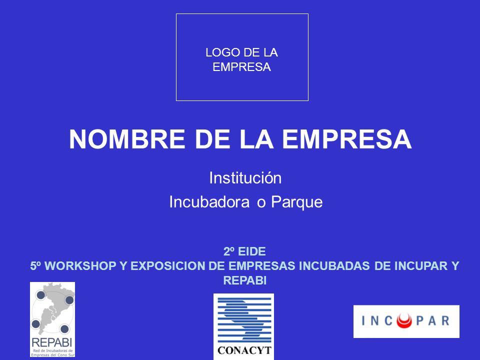 NOMBRE DE LA EMPRESA Institución Incubadora o Parque LOGO DE LA EMPRESA 2º EIDE 5º WORKSHOP Y EXPOSICION DE EMPRESAS INCUBADAS DE INCUPAR Y REPABI