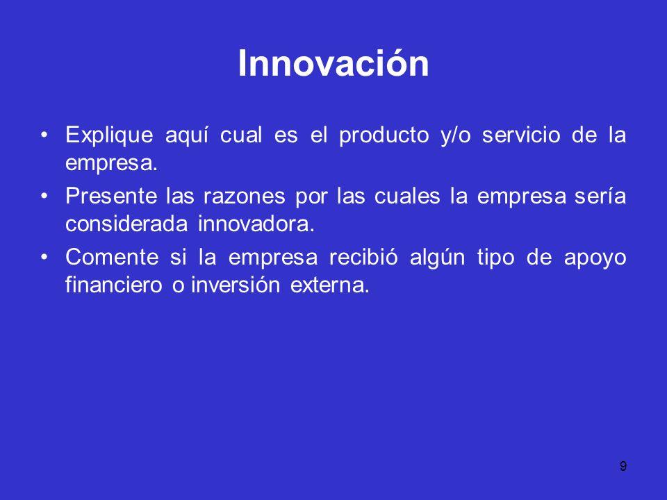 9 Innovación Explique aquí cual es el producto y/o servicio de la empresa. Presente las razones por las cuales la empresa sería considerada innovadora
