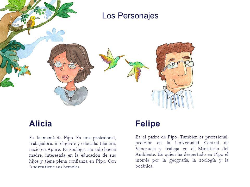 Los Personajes Alicia Es la mamá de Pipo. Es una profesional, trabajadora. inteligente y educada. Llanera, nació en Apure. Es zoóloga. Ha sido buena m