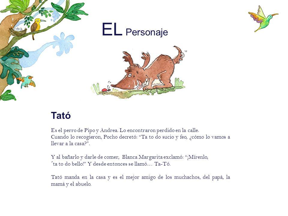 EL Personaje Tató Es el perro de Pipo y Andrea. Lo encontraron perdido en la calle. Cuando lo recogieron, Pocho decretó: Ta to do sucio y feo, ¿cómo l