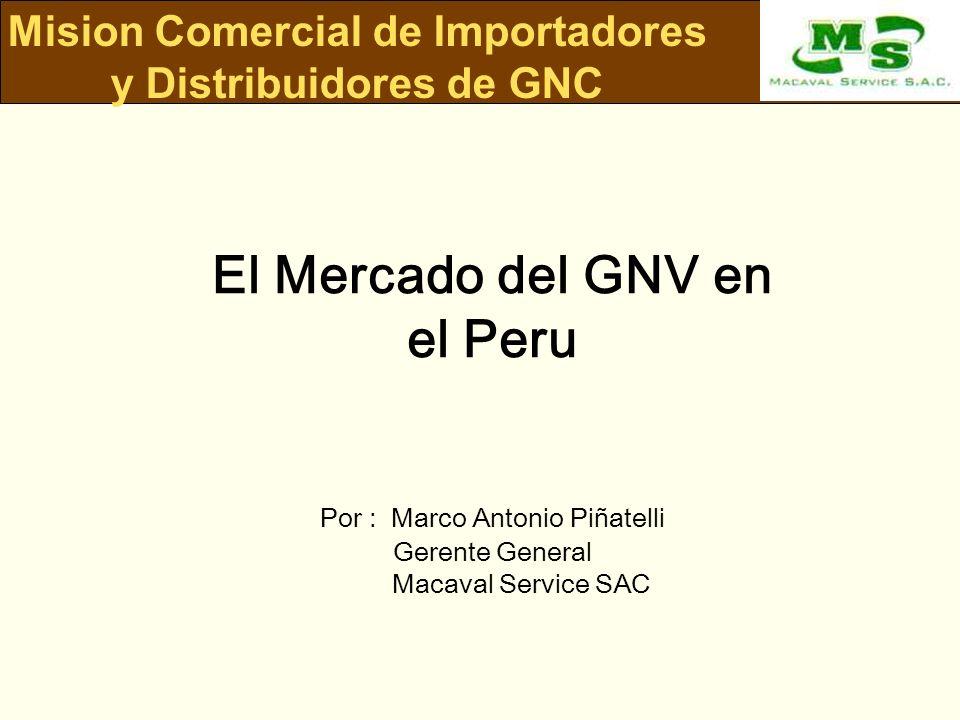 Mision Comercial de Importadores y Distribuidores de GNC El Mercado del GNV en el Peru Por : Marco Antonio Piñatelli Gerente General Macaval Service S