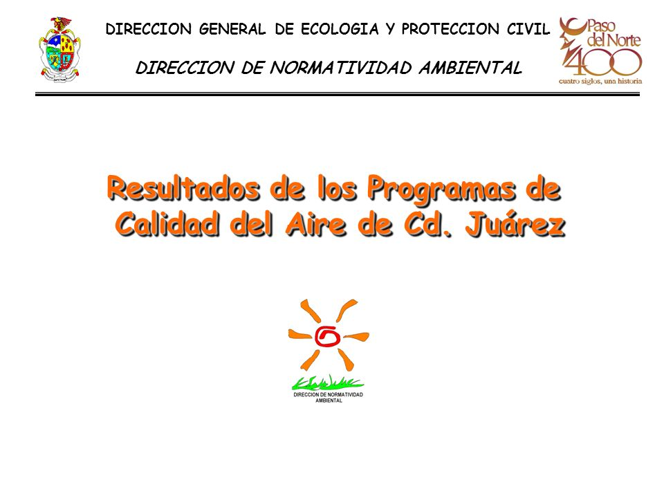 DIRECCION GENERAL DE ECOLOGIA Y PROTECCION CIVIL DIRECCION DE NORMATIVIDAD AMBIENTAL Resultados de los Programas de Calidad del Aire de Cd. Juárez Res