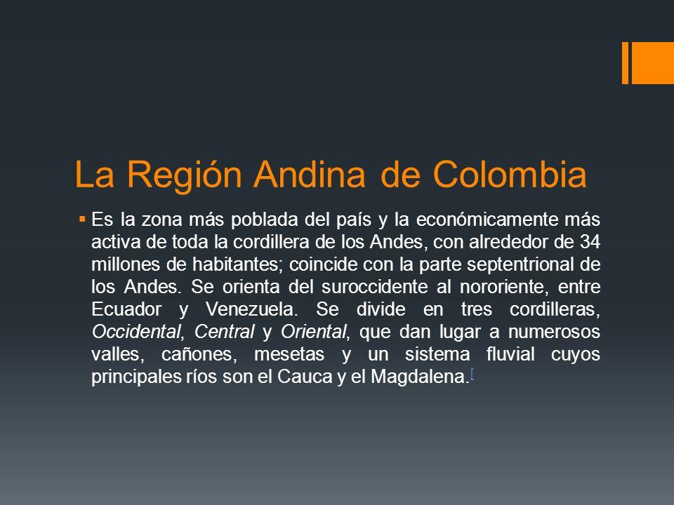 La Región Andina de Colombia Es la zona más poblada del país y la económicamente más activa de toda la cordillera de los Andes, con alrededor de 34 millones de habitantes; coincide con la parte septentrional de los Andes.