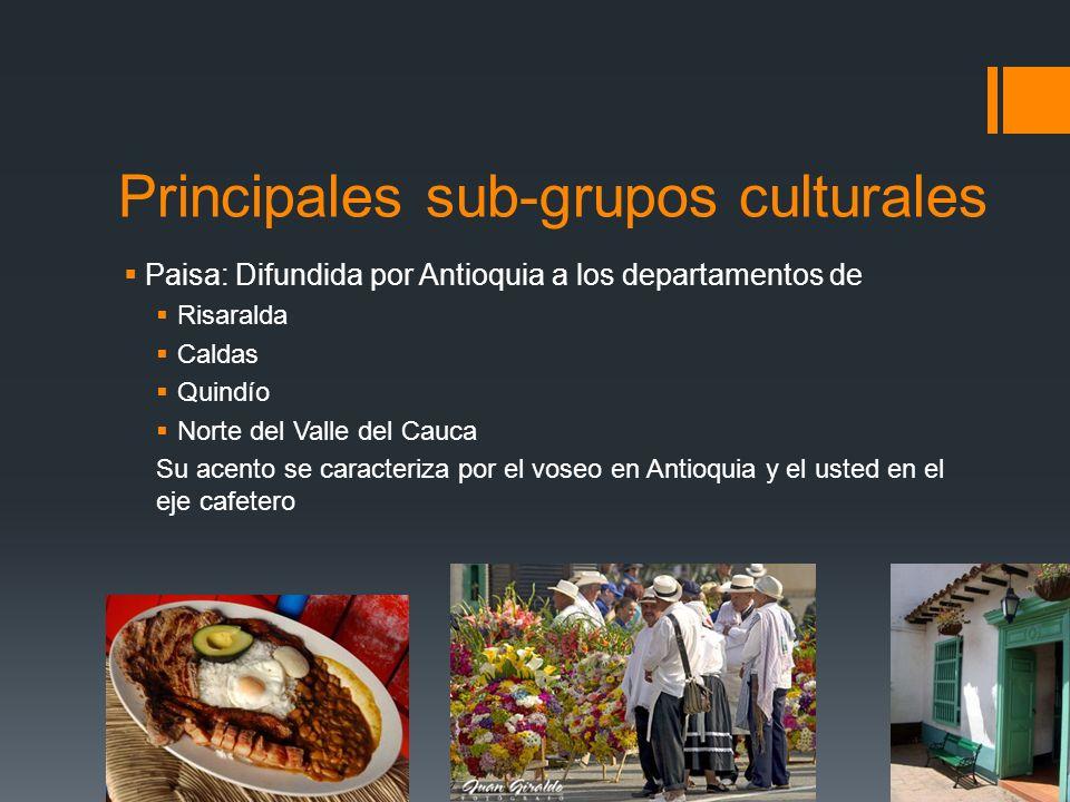 Principales sub-grupos culturales Paisa: Difundida por Antioquia a los departamentos de Risaralda Caldas Quindío Norte del Valle del Cauca Su acento se caracteriza por el voseo en Antioquia y el usted en el eje cafetero