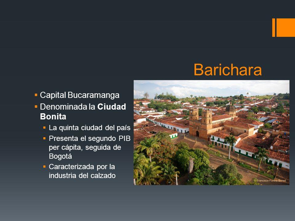 Barichara Capital Bucaramanga Denominada la Ciudad Bonita La quinta ciudad del país Presenta el segundo PIB per cápita, seguida de Bogotá Caracterizada por la industria del calzado