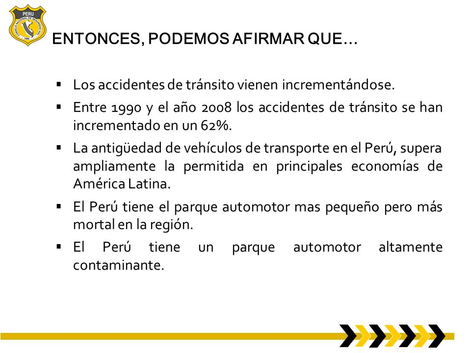Comparación: Número de Muertos por Accidentes de Tránsito PAÍS PARQUE AUTOMOTOR (PROMEDIO) NÚMERO DE MUERTOS NÚMERO DE MUERTOS POR CADA 10,000 VEHÍCULOS NÚMERO DE MUERTOS POR CADA 100,000 HABITANTES Argentina 10´ 583,6134,111410 Colombia 3´702,0865,2071411 Chile 2398,4181,622710 Perú 1´379,6714,0152914 Sudáfrica 7500,00012,7271727 India 67033,00085,9981288 Fuente: Defensoría del Pueblo * * Informe Defensorial No.