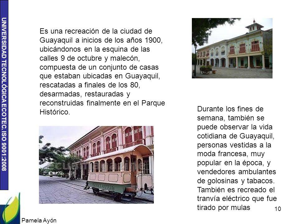 UNIVERSIDAD TECNOLÓGICA ECOTEC. ISO 9001:2008 Pamela Ayón 10 Es una recreación de la ciudad de Guayaquil a inicios de los años 1900, ubicándonos en la