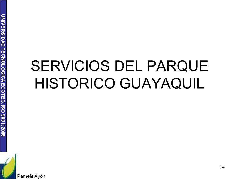 UNIVERSIDAD TECNOLÓGICA ECOTEC. ISO 9001:2008 Pamela Ayón 14 SERVICIOS DEL PARQUE HISTORICO GUAYAQUIL