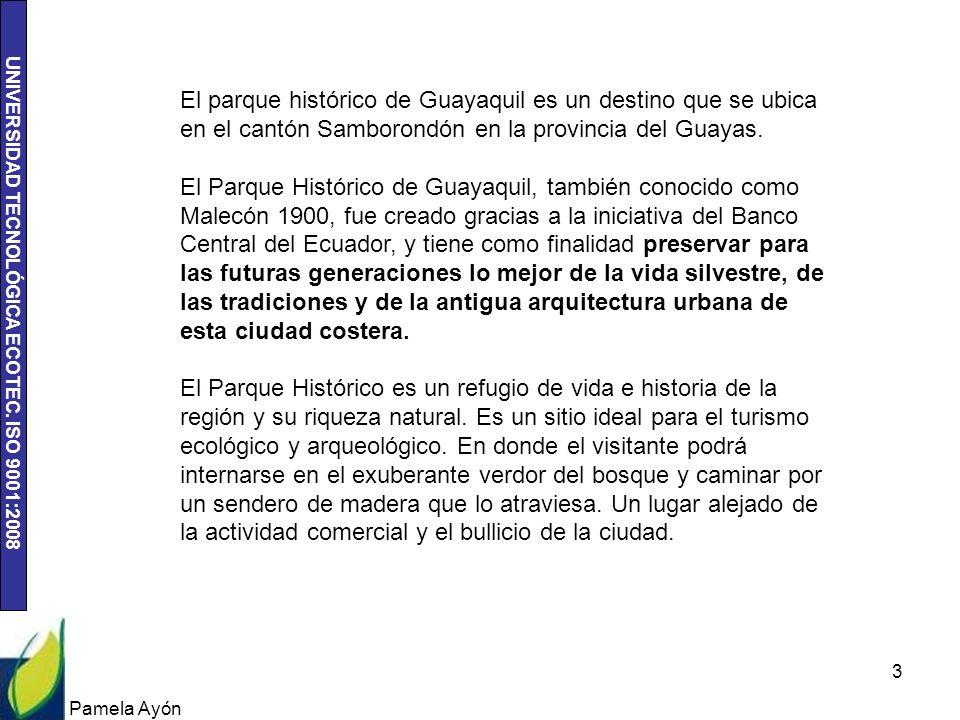 UNIVERSIDAD TECNOLÓGICA ECOTEC. ISO 9001:2008 Pamela Ayón 3 El parque histórico de Guayaquil es un destino que se ubica en el cantón Samborondón en la