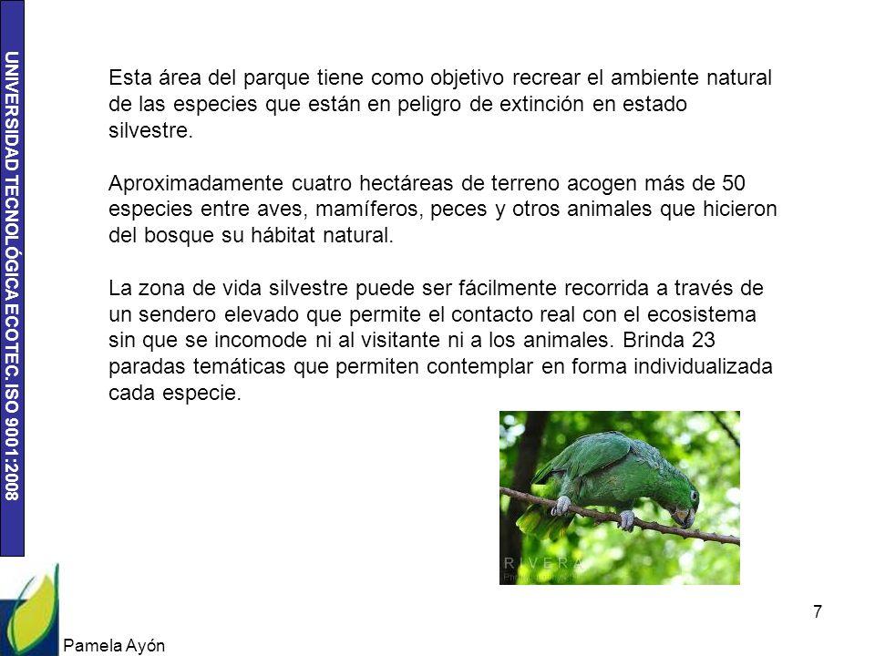 UNIVERSIDAD TECNOLÓGICA ECOTEC. ISO 9001:2008 Pamela Ayón 7 Esta área del parque tiene como objetivo recrear el ambiente natural de las especies que e