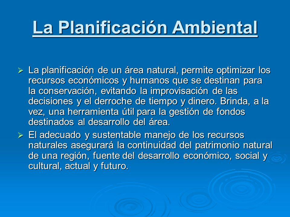 La Planificación Ambiental La planificación de un área natural, permite optimizar los recursos económicos y humanos que se destinan para la conservaci