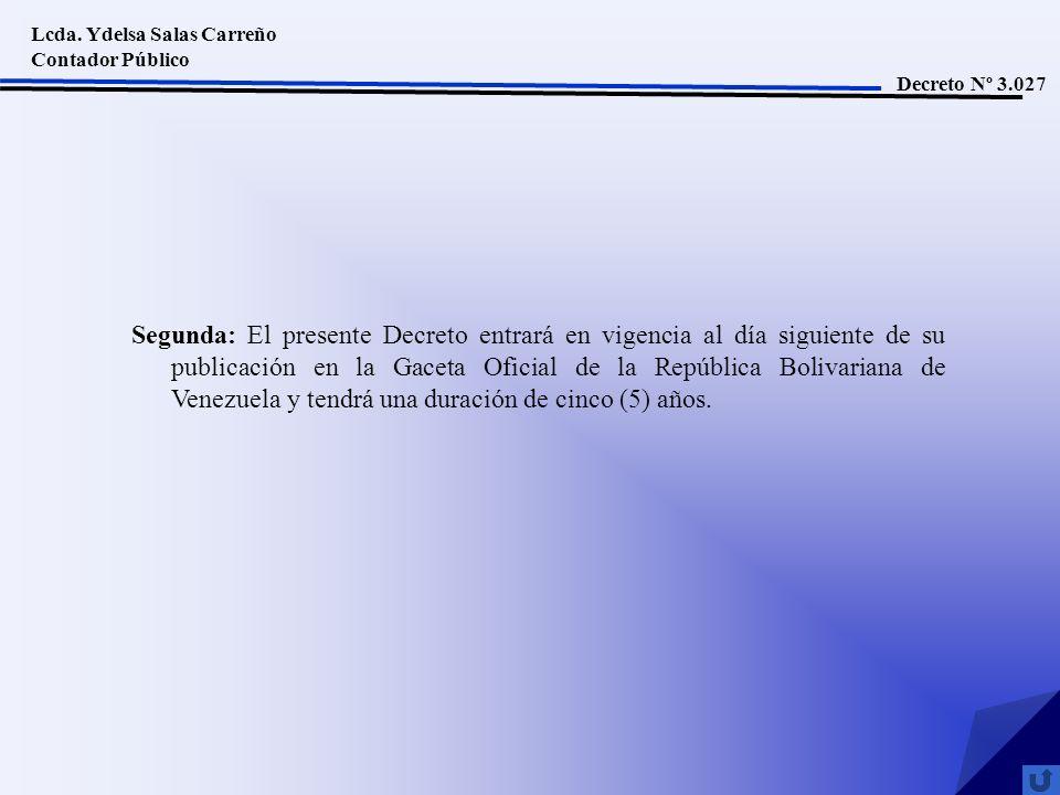 Lcda. Ydelsa Salas Carreño Contador Público Decreto Nº 3.027 Segunda: El presente Decreto entrará en vigencia al día siguiente de su publicación en la