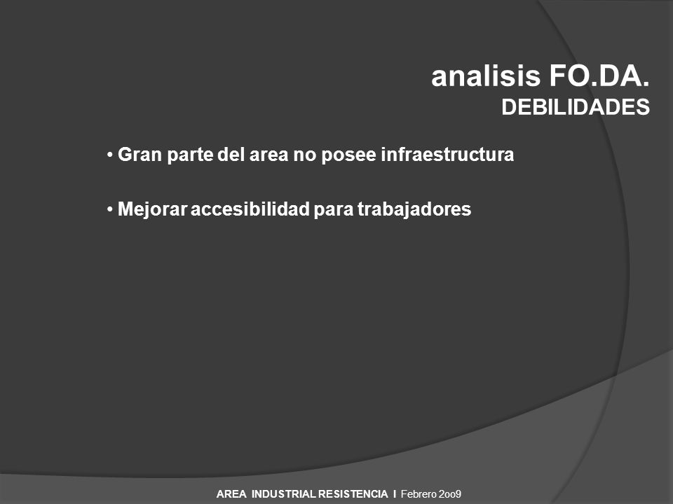 analisis FO.DA. DEBILIDADES Gran parte del area no posee infraestructura Mejorar accesibilidad para trabajadores AREA INDUSTRIAL RESISTENCIA I Febrero