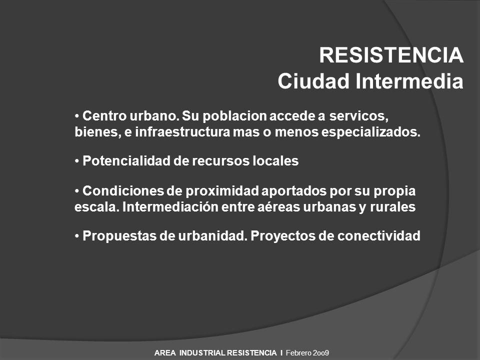 RESISTENCIA Ciudad Intermedia AREA INDUSTRIAL RESISTENCIA I Febrero 2oo9 Centro urbano. Su poblacion accede a servicos, bienes, e infraestructura mas