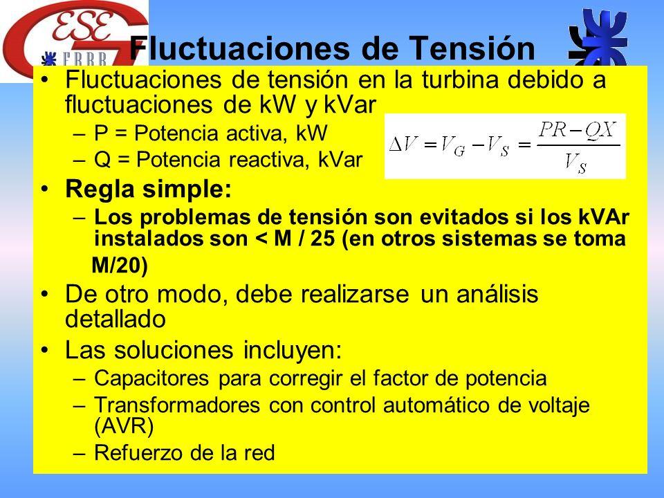 Fluctuaciones de Tensión Fluctuaciones de tensión en la turbina debido a fluctuaciones de kW y kVar –P = Potencia activa, kW –Q = Potencia reactiva, kVar Regla simple: –Los problemas de tensión son evitados si los kVAr instalados son < M / 25 (en otros sistemas se toma M/20) De otro modo, debe realizarse un análisis detallado Las soluciones incluyen: –Capacitores para corregir el factor de potencia –Transformadores con control automático de voltaje (AVR) –Refuerzo de la red