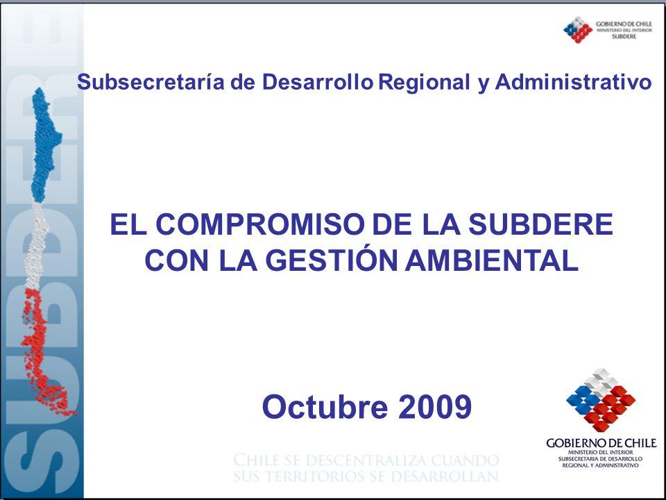 EL COMPROMISO DE LA SUBDERE CON LA GESTIÓN AMBIENTAL Subsecretaría de Desarrollo Regional y Administrativo Octubre 2009