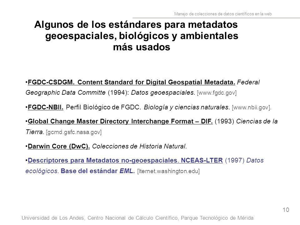 10 Manejo de colecciones de datos científicos en la web Universidad de Los Andes, Centro Nacional de Cálculo Científico, Parque Tecnológico de Mérida Algunos de los estándares para metadatos geoespaciales, biológicos y ambientales más usados FGDC-CSDGM.