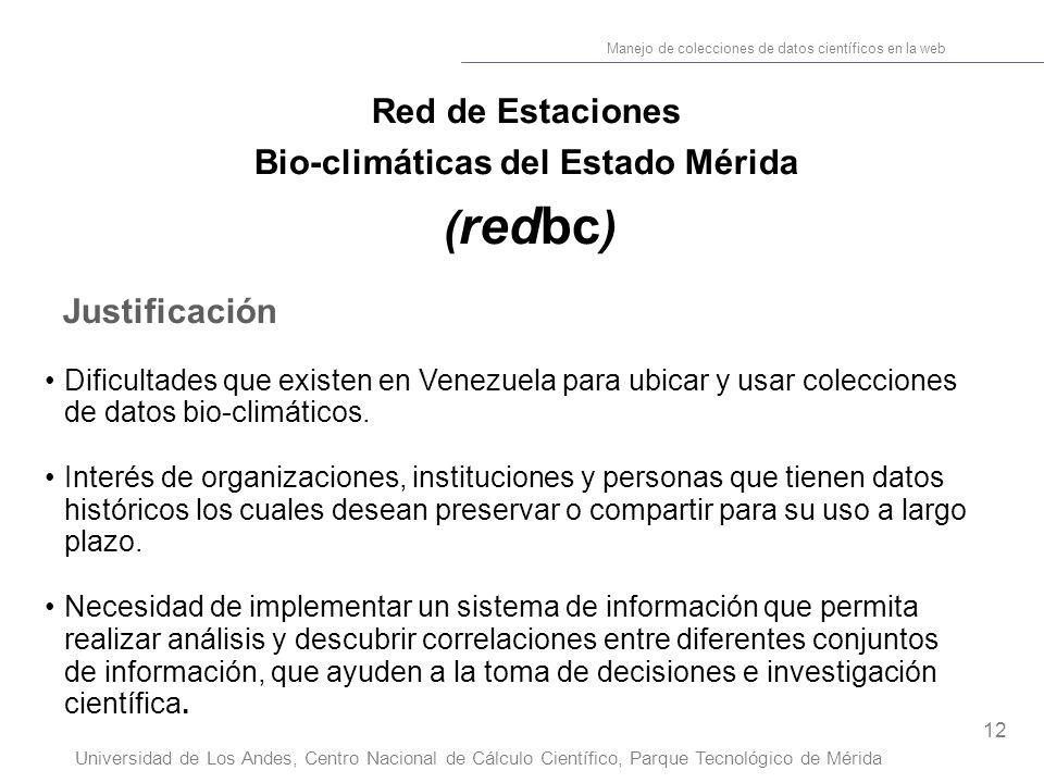 12 Manejo de colecciones de datos científicos en la web Universidad de Los Andes, Centro Nacional de Cálculo Científico, Parque Tecnológico de Mérida Red de Estaciones Bio-climáticas del Estado Mérida ( redbc ) Justificación Dificultades que existen en Venezuela para ubicar y usar colecciones de datos bio-climáticos.