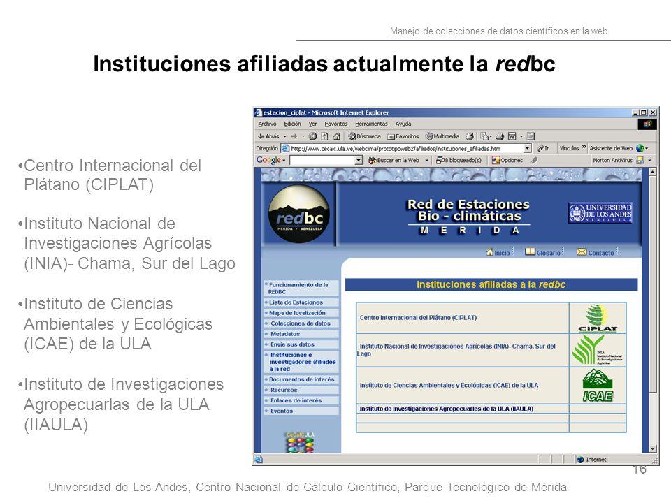 16 Manejo de colecciones de datos científicos en la web Universidad de Los Andes, Centro Nacional de Cálculo Científico, Parque Tecnológico de Mérida Instituciones afiliadas actualmente la redbc Centro Internacional del Plátano (CIPLAT) Instituto Nacional de Investigaciones Agrícolas (INIA)- Chama, Sur del Lago Instituto de Ciencias Ambientales y Ecológicas (ICAE) de la ULA Instituto de Investigaciones Agropecuarlas de la ULA (IIAULA)