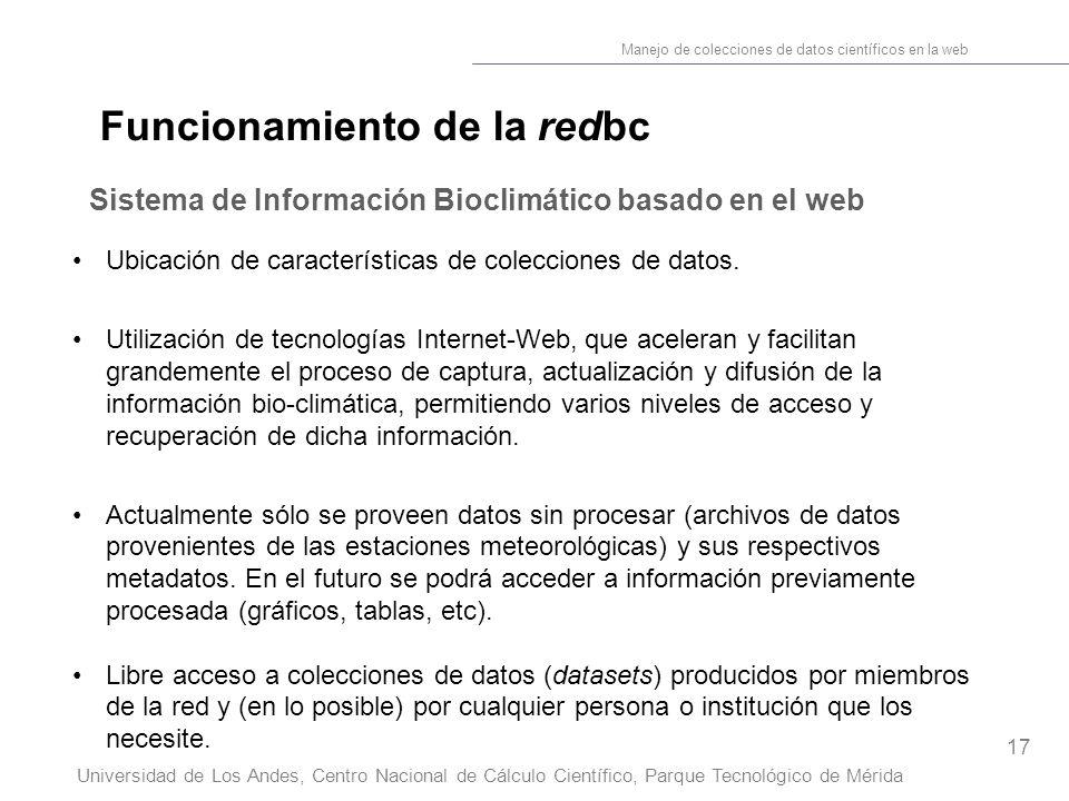 17 Manejo de colecciones de datos científicos en la web Universidad de Los Andes, Centro Nacional de Cálculo Científico, Parque Tecnológico de Mérida Funcionamiento de la redbc Sistema de Información Bioclimático basado en el web Ubicación de características de colecciones de datos.