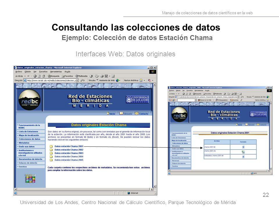 22 Manejo de colecciones de datos científicos en la web Universidad de Los Andes, Centro Nacional de Cálculo Científico, Parque Tecnológico de Mérida Consultando las colecciones de datos Ejemplo: Colección de datos Estación Chama Interfaces Web: Datos originales