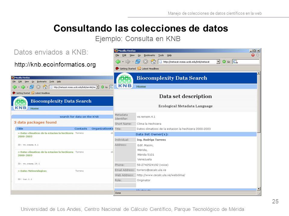 25 Manejo de colecciones de datos científicos en la web Universidad de Los Andes, Centro Nacional de Cálculo Científico, Parque Tecnológico de Mérida Consultando las colecciones de datos Ejemplo: Consulta en KNB Datos enviados a KNB: http://knb.ecoinformatics.org