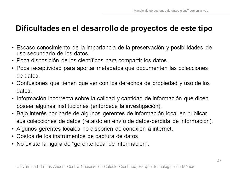 27 Manejo de colecciones de datos científicos en la web Universidad de Los Andes, Centro Nacional de Cálculo Científico, Parque Tecnológico de Mérida Dificultades en el desarrollo de proyectos de este tipo Escaso conocimiento de la importancia de la preservación y posibilidades de uso secundario de los datos.