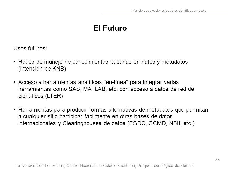 28 Manejo de colecciones de datos científicos en la web Universidad de Los Andes, Centro Nacional de Cálculo Científico, Parque Tecnológico de Mérida El Futuro Usos futuros: Redes de manejo de conocimientos basadas en datos y metadatos (intención de KNB) Acceso a herramientas analíticas en-línea para integrar varias herramientas como SAS, MATLAB, etc.