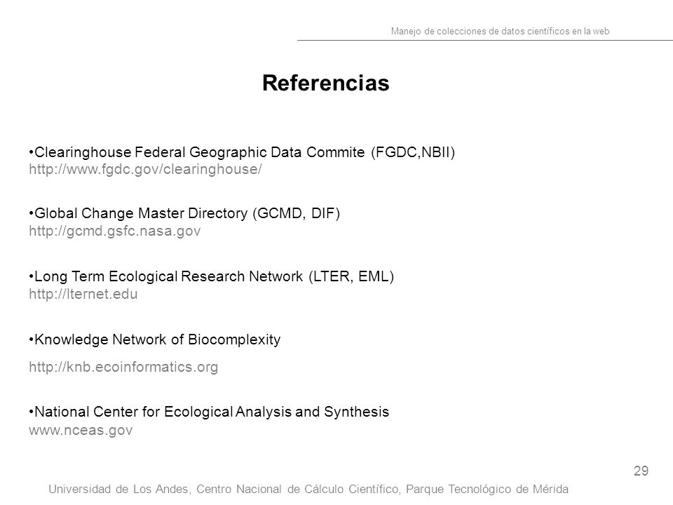 29 Manejo de colecciones de datos científicos en la web Universidad de Los Andes, Centro Nacional de Cálculo Científico, Parque Tecnológico de Mérida Referencias Clearinghouse Federal Geographic Data Commite (FGDC,NBII) http://www.fgdc.gov/clearinghouse/ Global Change Master Directory (GCMD, DIF) http://gcmd.gsfc.nasa.gov Long Term Ecological Research Network (LTER, EML) http://lternet.edu Knowledge Network of Biocomplexity http://knb.ecoinformatics.org National Center for Ecological Analysis and Synthesis www.nceas.gov