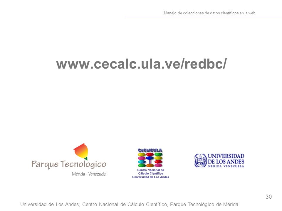 30 Manejo de colecciones de datos científicos en la web Universidad de Los Andes, Centro Nacional de Cálculo Científico, Parque Tecnológico de Mérida www.cecalc.ula.ve/redbc/