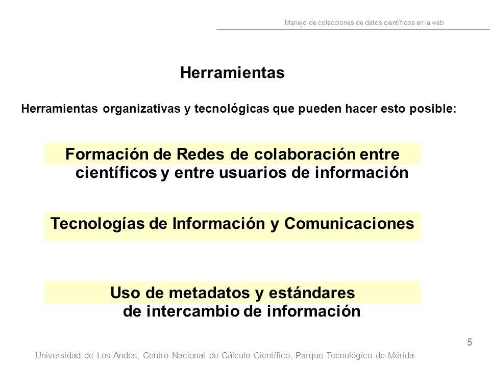 5 Manejo de colecciones de datos científicos en la web Universidad de Los Andes, Centro Nacional de Cálculo Científico, Parque Tecnológico de Mérida Herramientas Herramientas organizativas y tecnológicas que pueden hacer esto posible: Uso de metadatos y estándares de intercambio de información Tecnologías de Información y Comunicaciones Formación de Redes de colaboración entre científicos y entre usuarios de información