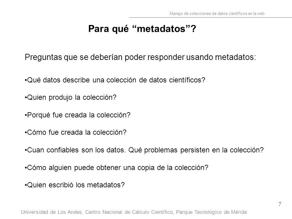 7 Manejo de colecciones de datos científicos en la web Universidad de Los Andes, Centro Nacional de Cálculo Científico, Parque Tecnológico de Mérida Para qué metadatos.