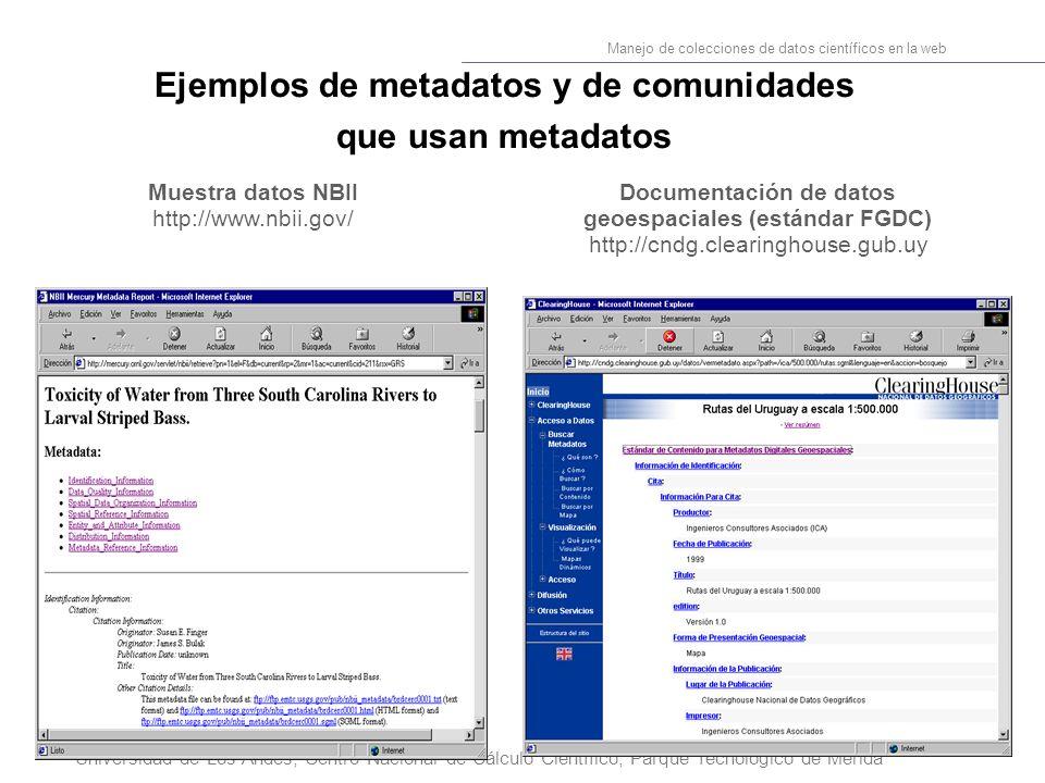 8 Manejo de colecciones de datos científicos en la web Universidad de Los Andes, Centro Nacional de Cálculo Científico, Parque Tecnológico de Mérida Ejemplos de metadatos y de comunidades que usan metadatos Muestra datos NBII http://www.nbii.gov/ Documentación de datos geoespaciales (estándar FGDC) http://cndg.clearinghouse.gub.uy