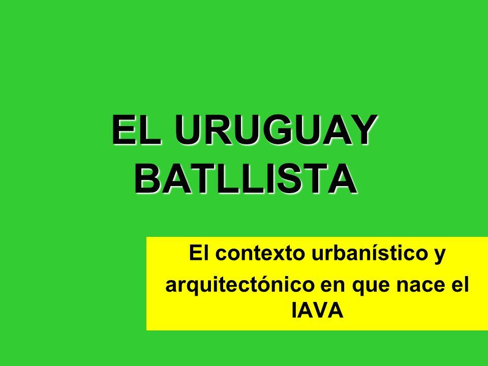EL URUGUAY BATLLISTA El contexto urbanístico y arquitectónico en que nace el IAVA