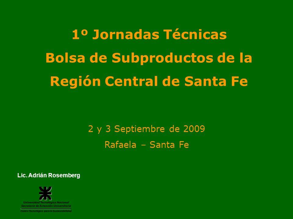 1º Jornadas Técnicas Bolsa de Subproductos de la Región Central de Santa Fe Lic. Adrián Rosemberg 2 y 3 Septiembre de 2009 Rafaela – Santa Fe