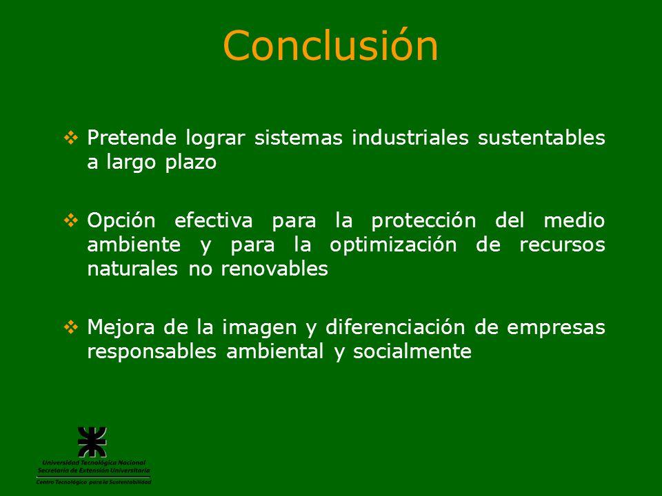 Conclusión Pretende lograr sistemas industriales sustentables a largo plazo Opción efectiva para la protección del medio ambiente y para la optimizaci