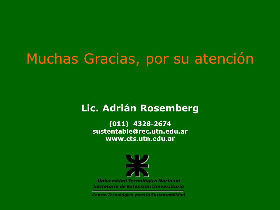 Muchas Gracias, por su atención Lic. Adrián Rosemberg (011) 4328-2674 sustentable@rec.utn.edu.ar www.cts.utn.edu.ar