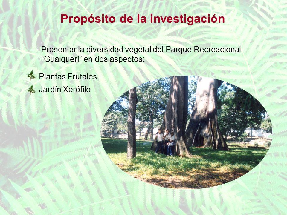 Propósito de la investigación Presentar la diversidad vegetal del Parque Recreacional Guaiquerí en dos aspectos: Plantas Frutales Jardín Xerófilo