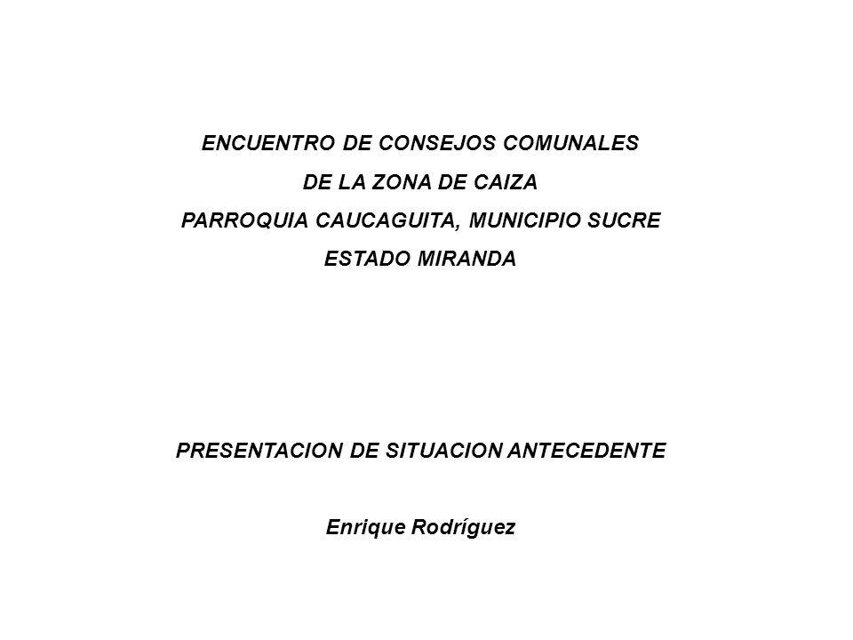 ENCUENTRO DE CONSEJOS COMUNALES DE LA ZONA DE CAIZA PARROQUIA CAUCAGUITA, MUNICIPIO SUCRE ESTADO MIRANDA PRESENTACION DE SITUACION ANTECEDENTE Enrique Rodríguez
