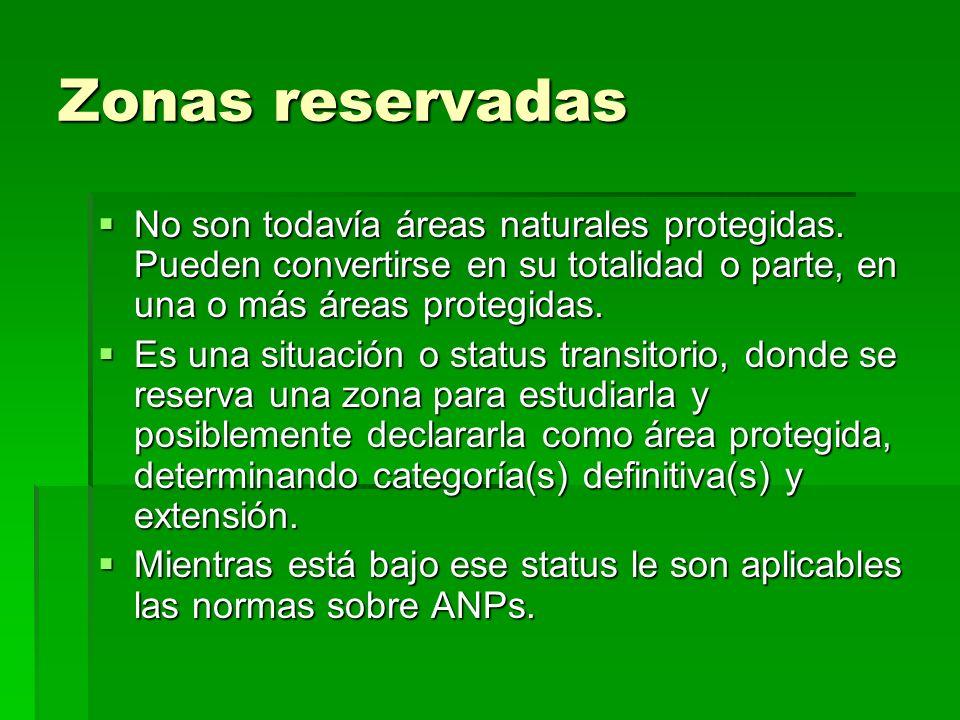 Zonas reservadas No son todavía áreas naturales protegidas. Pueden convertirse en su totalidad o parte, en una o más áreas protegidas. No son todavía