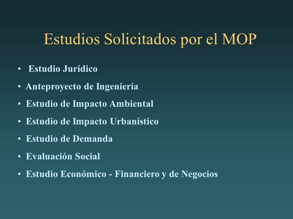 Estudios Solicitados por el MOP Estudio Jurídico Anteproyecto de Ingeniería Estudio de Impacto Ambiental Estudio de Impacto Urbanístico Estudio de Demanda Evaluación Social Estudio Económico - Financiero y de Negocios