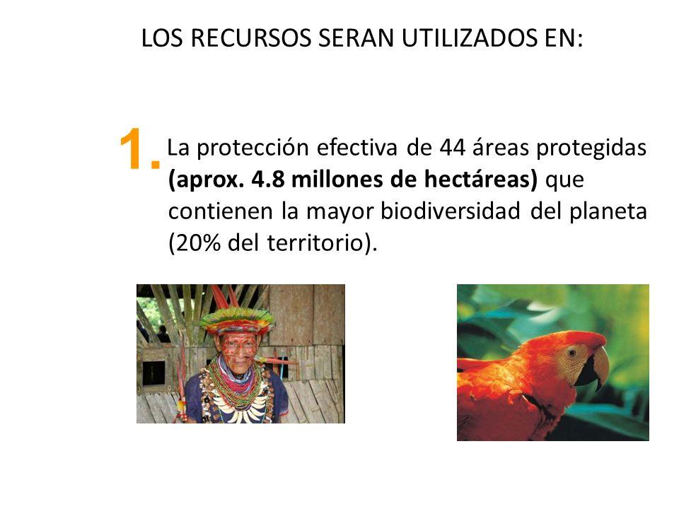 LOS RECURSOS SERAN UTILIZADOS EN: La protección efectiva de 44 áreas protegidas (aprox. 4.8 millones de hectáreas) que contienen la mayor biodiversida
